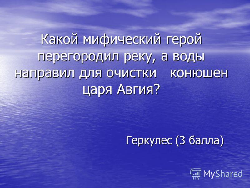 Какой мифический герой перегородил реку, а воды направил для очистки конюшен царя Авгия? Геркулес (3 балла) Геркулес (3 балла)