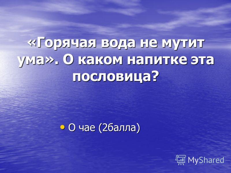 «Горячая вода не мутит ума». О каком напитке эта пословица? О чае (2балла) О чае (2балла)