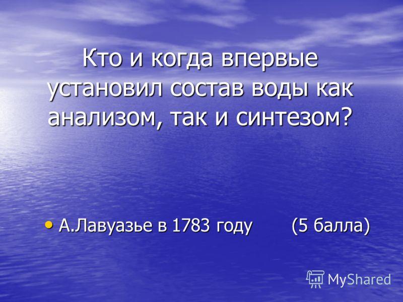 Кто и когда впервые установил состав воды как анализом, так и синтезом? А.Лавуазье в 1783 году (5 балла) А.Лавуазье в 1783 году (5 балла)