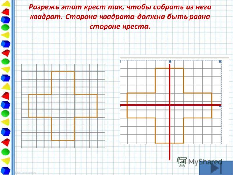Разрежь этот крест так, чтобы собрать из него квадрат. Сторона квадрата должна быть равна стороне креста.