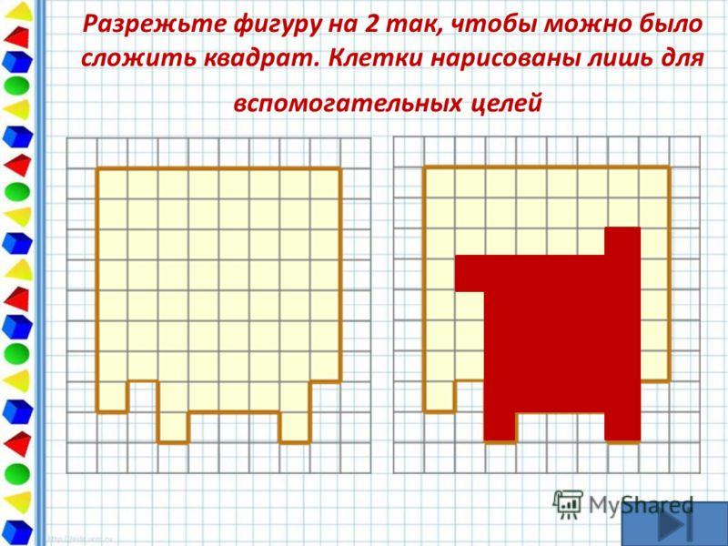 Разрежьте фигуру на 2 так, чтобы можно было сложить квадрат. Клетки нарисованы лишь для вспомогательных целей