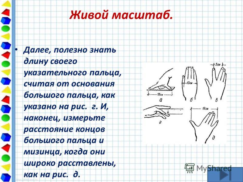 Живой масштаб. Далее, полезно знать длину своего указательного пальца, считая от основания большого пальца, как указано на рис. г. И, наконец, измерьте расстояние концов большого пальца и мизинца, когда они широко расставлены, как на рис. д.