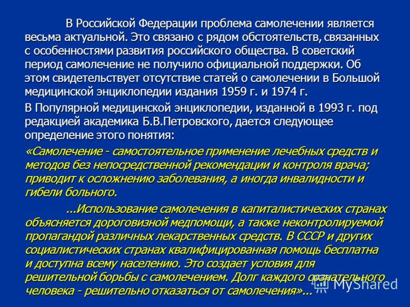 В Российской Федерации проблема самолечении является весьма актуальной. Это связано с рядом обстоятельств, связанных с особенностями развития российского общества. В советский период самолечение не получило официальной поддержки. Об этом свидетельств