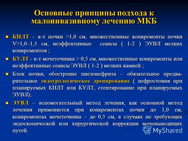 Основные принципы подхода к малоинвазивному лечению МКБ КНЛТ – к-т почки >1,0 см, множественные конкременты почки V>1,0–1,5 см, неэффективные сеансы ( 1-2 ) ЭУВЛ мелких конкрементов ; КНЛТ – к-т почки >1,0 см, множественные конкременты почки V>1,0–1,