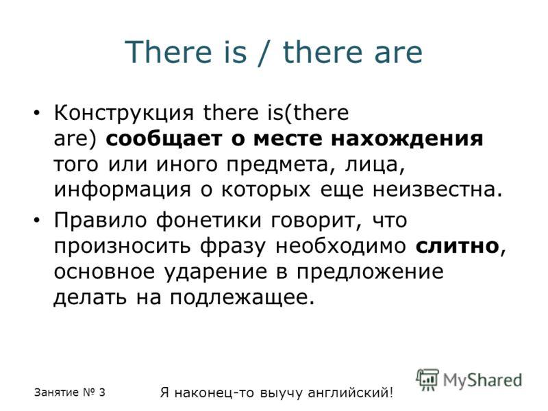 Занятие 3 Я наконец-то выучу английский! There is / there are Конструкция there is(there are) сообщает о месте нахождения того или иного предмета, лица, информация о которых еще неизвестна. Правило фонетики говорит, что произносить фразу необходимо с
