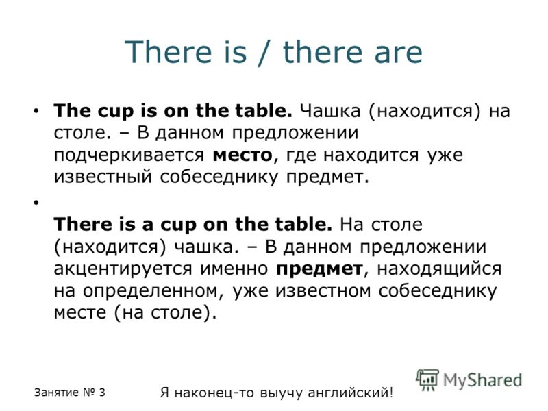 Занятие 3 Я наконец-то выучу английский! There is / there are The cup is on the table. Чашка (находится) на столе. – В данном предложении подчеркивается место, где находится уже известный собеседнику предмет. There is a cup on the table. На столе (на