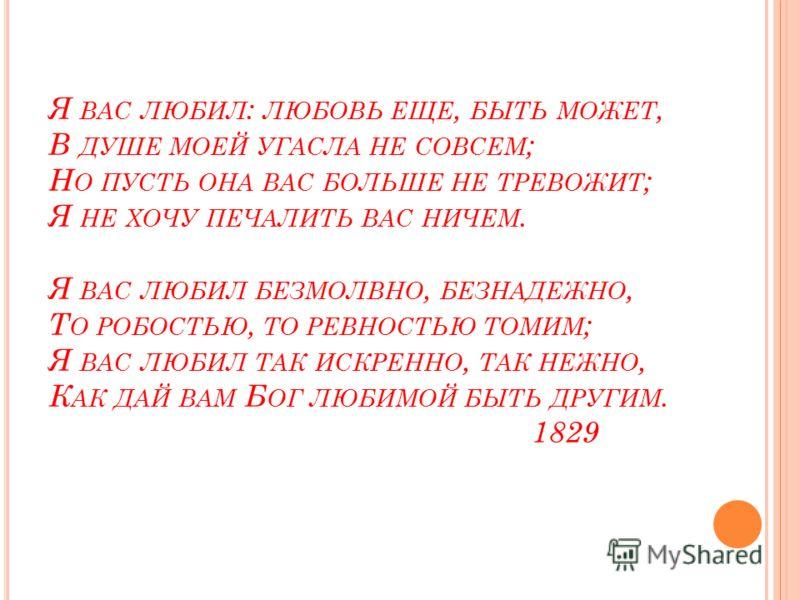 Я ВАС ЛЮБИЛ : ЛЮБОВЬ ЕЩЕ, БЫТЬ МОЖЕТ, В ДУШЕ МОЕЙ УГАСЛА НЕ СОВСЕМ ; Н О ПУСТЬ ОНА ВАС БОЛЬШЕ НЕ ТРЕВОЖИТ ; Я НЕ ХОЧУ ПЕЧАЛИТЬ ВАС НИЧЕМ. Я ВАС ЛЮБИЛ БЕЗМОЛВНО, БЕЗНАДЕЖНО, Т О РОБОСТЬЮ, ТО РЕВНОСТЬЮ ТОМИМ ; Я ВАС ЛЮБИЛ ТАК ИСКРЕННО, ТАК НЕЖНО, К АК