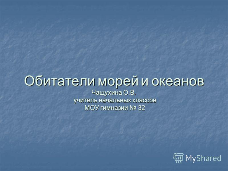 Обитатели морей и океанов Чащухина О.В. учитель начальных классов МОУ гимназии 32