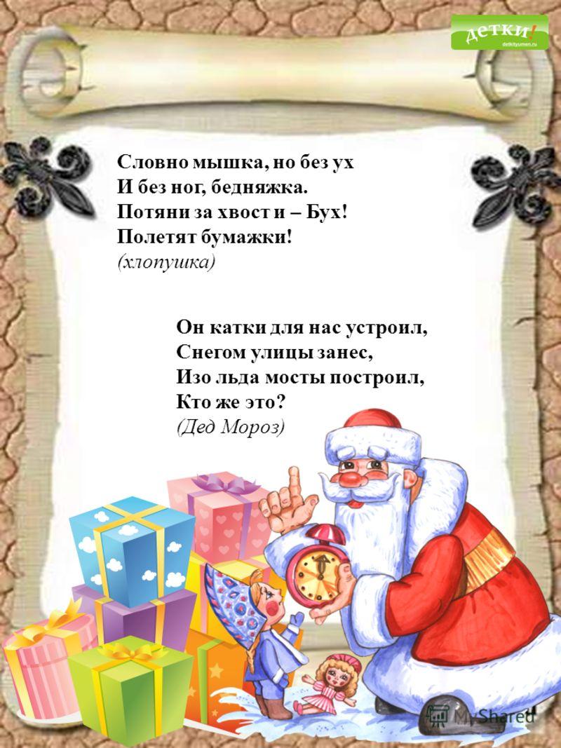 Словно мышка, но без ух И без ног, бедняжка. Потяни за хвост и – Бух! Полетят бумажки! (хлопушка) Он катки для нас устроил, Снегом улицы занес, Изо льда мосты построил, Кто же это? (Дед Мороз)
