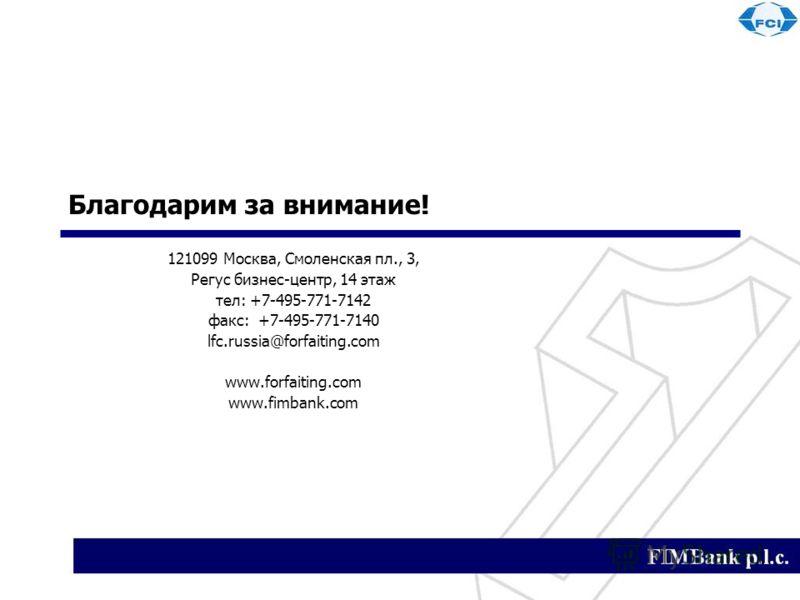 Благодарим за внимание! 121099 Москва, Смоленская пл., 3, Регус бизнес-центр, 14 этаж тел: +7-495-771-7142 факс: +7-495-771-7140 lfc.russia@forfaiting.com www.forfaiting.com www.fimbank.com