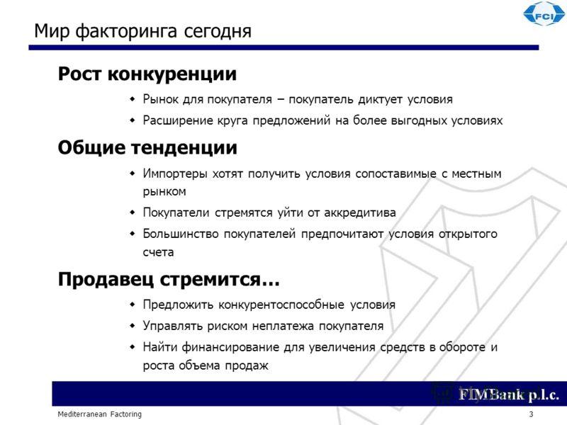 Mediterranean Factoring3 Мир факторинга сегодня Рост конкуренции Рынок для покупателя – покупатель диктует условия Расширение круга предложений на более выгодных условиях Общие тенденции Импортеры хотят получить условия сопоставимые с местным рынком