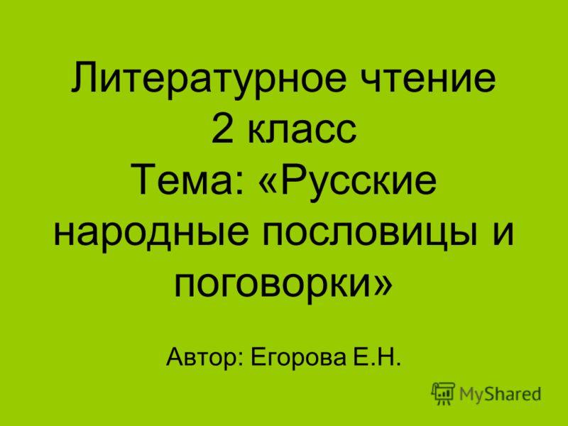 Литературное чтение 2 класс Тема: «Русские народные пословицы и поговорки» Автор: Егорова Е.Н.