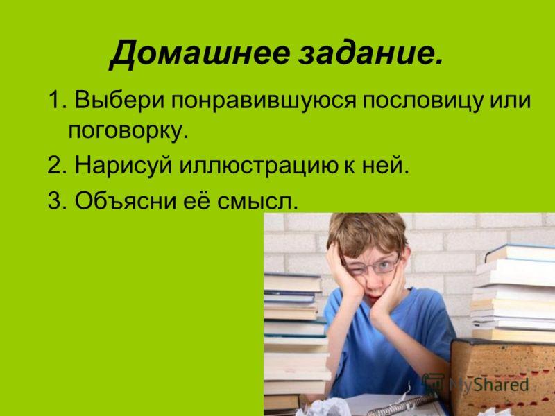 Домашнее задание. 1. Выбери понравившуюся пословицу или поговорку. 2. Нарисуй иллюстрацию к ней. 3. Объясни её смысл.