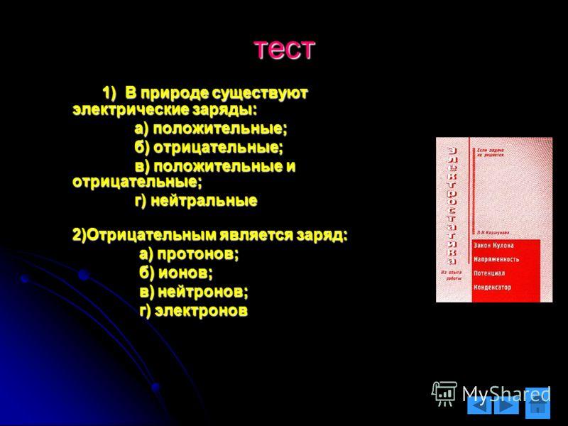 тест 1) В природе существуют электрические заряды: 1) В природе существуют электрические заряды: а) положительные; а) положительные; б) отрицательные; б) отрицательные; в) положительные и отрицательные; в) положительные и отрицательные; г) нейтральны