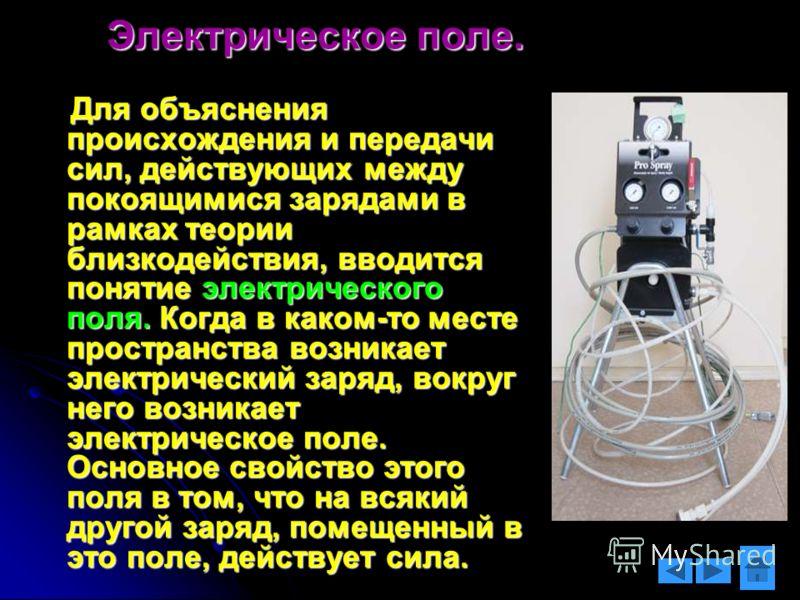 Электрическое поле. Для объяснения происхождения и передачи сил, действующих между покоящимися зарядами в рамках теории близкодействия, вводится понятие электрического поля. Когда в каком-то месте пространства возникает электрический заряд, вокруг не