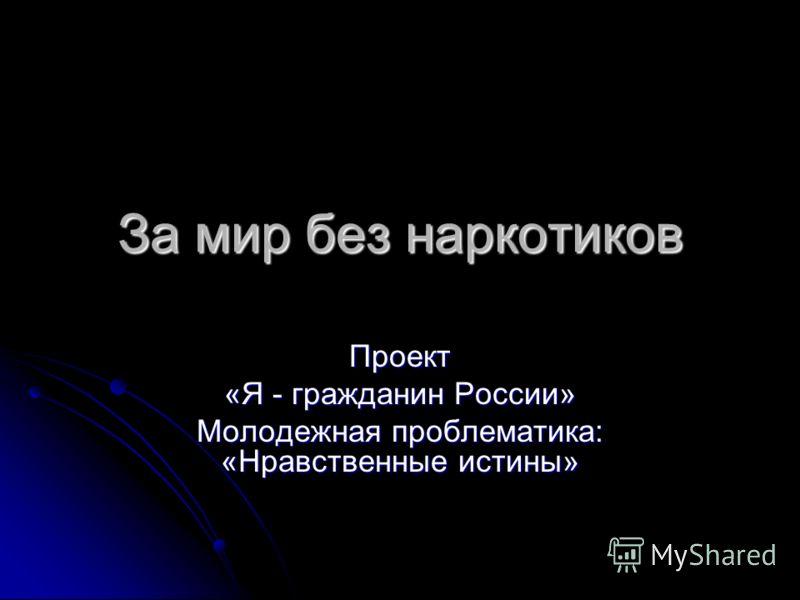 За мир без наркотиков Проект «Я - гражданин России» Молодежная проблематика: «Нравственные истины»
