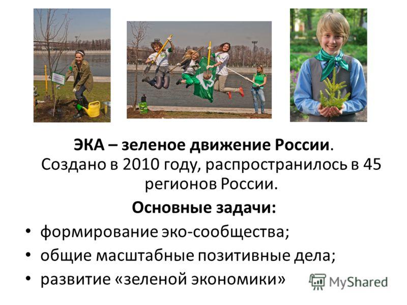 ЭКА – зеленое движение России. Создано в 2010 году, распространилось в 45 регионов России. Основные задачи: формирование эко-сообщества; общие масштабные позитивные дела; развитие «зеленой экономики»