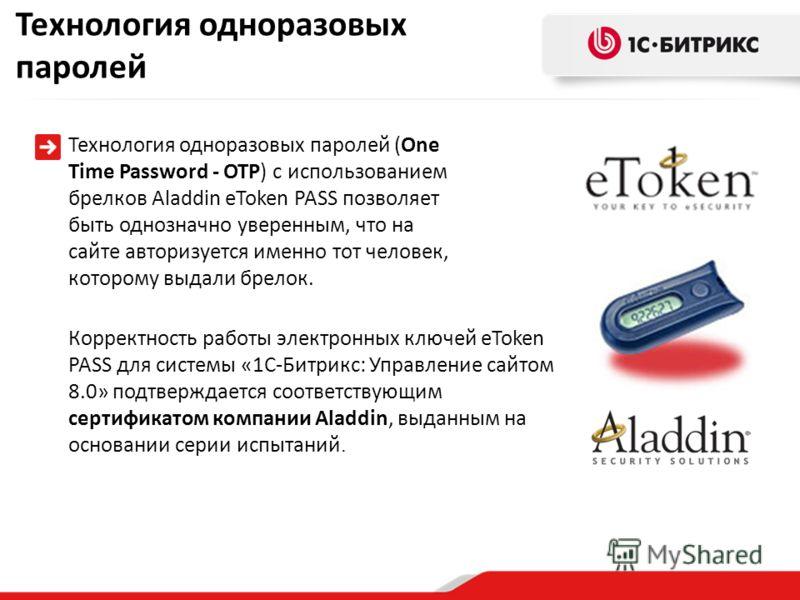 Корректность работы электронных ключей eToken PASS для системы «1С-Битрикс: Управление сайтом 8.0» подтверждается соответствующим сертификатом компании Aladdin, выданным на основании серии испытаний. Технология одноразовых паролей Технология одноразо