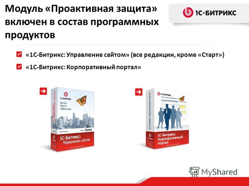 «1С-Битрикс: Управление сайтом» (все редакции, кроме «Старт») «1С-Битрикс: Корпоративный портал» Модуль «Проактивная защита» включен в состав программных продуктов