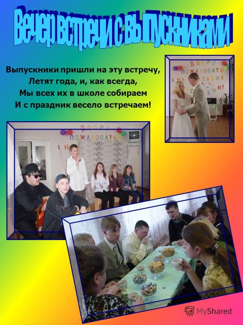 Выпускники пришли на эту встречу, Летят года, и, как всегда, Мы всех их в школе собираем И с праздник весело встречаем!
