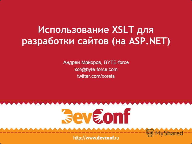 Использование XSLT для разработки сайтов (на ASP.NET) Андрей Майоров, BYTE-force xor@byte-force.com twitter.com/xorets