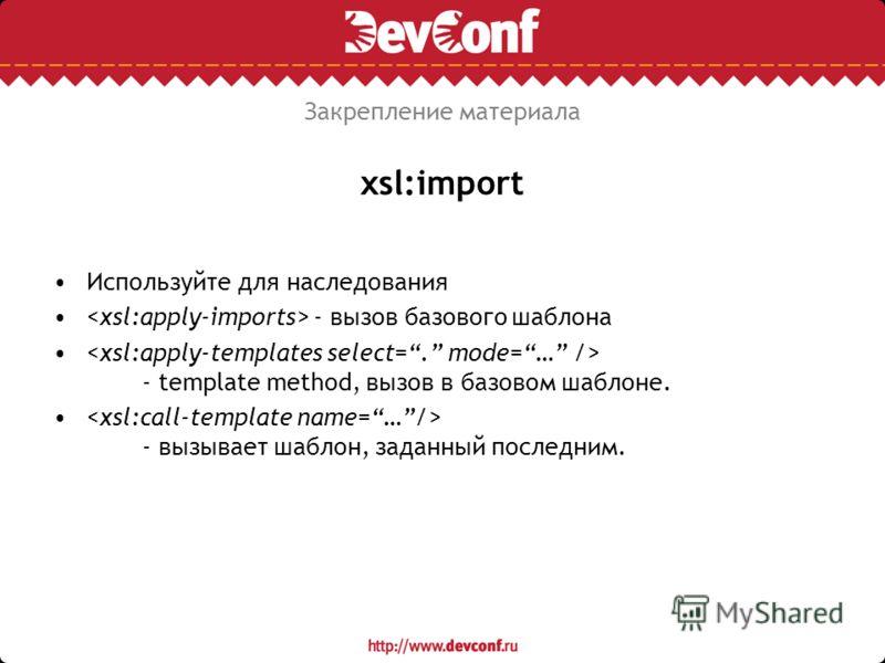xsl:import Используйте для наследования - вызов базового шаблона - template method, вызов в базовом шаблоне. - вызывает шаблон, заданный последним. Закрепление материала