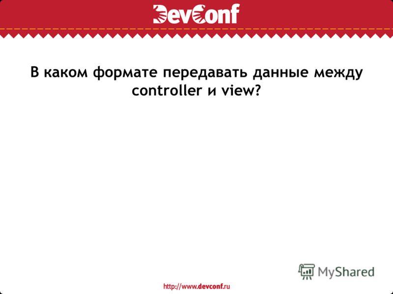 В каком формате передавать данные между controller и view?