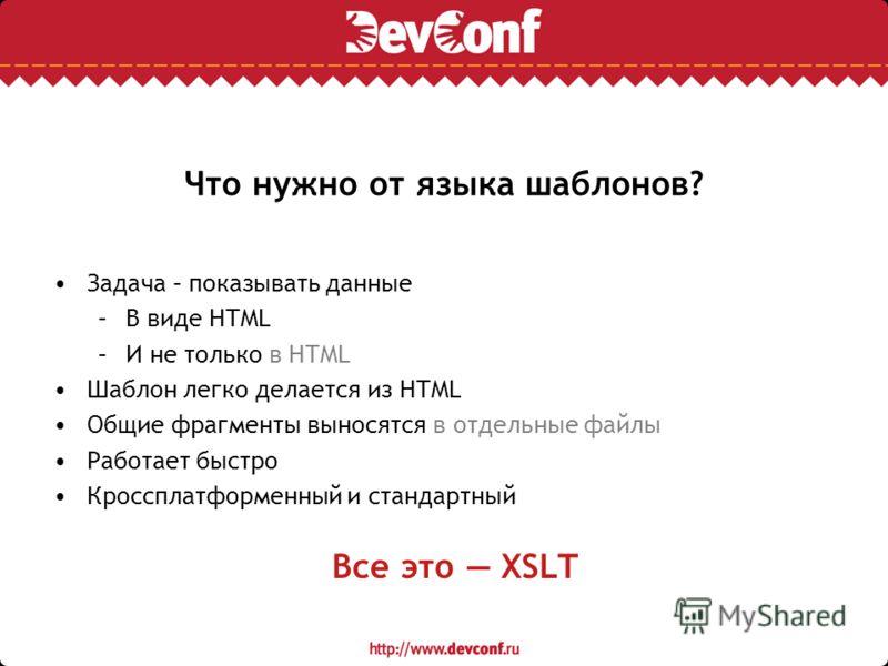 Что нужно от языка шаблонов? Задача – показывать данные –В виде HTML –И не только в HTML Шаблон легко делается из HTML Общие фрагменты выносятся в отдельные файлы Работает быстро Кроссплатформенный и стандартный Все это XSLT