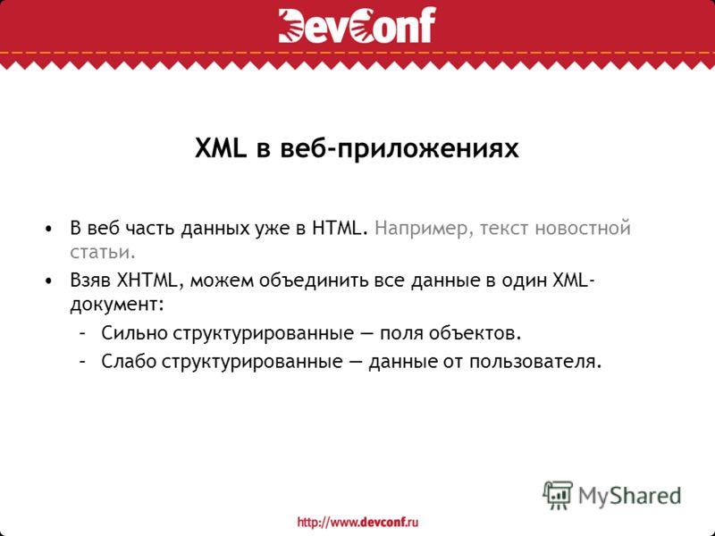 XML в веб-приложениях В веб часть данных уже в HTML. Например, текст новостной статьи. Взяв XHTML, можем объединить все данные в один XML- документ: –Сильно структурированные поля объектов. –Слабо структурированные данные от пользователя.