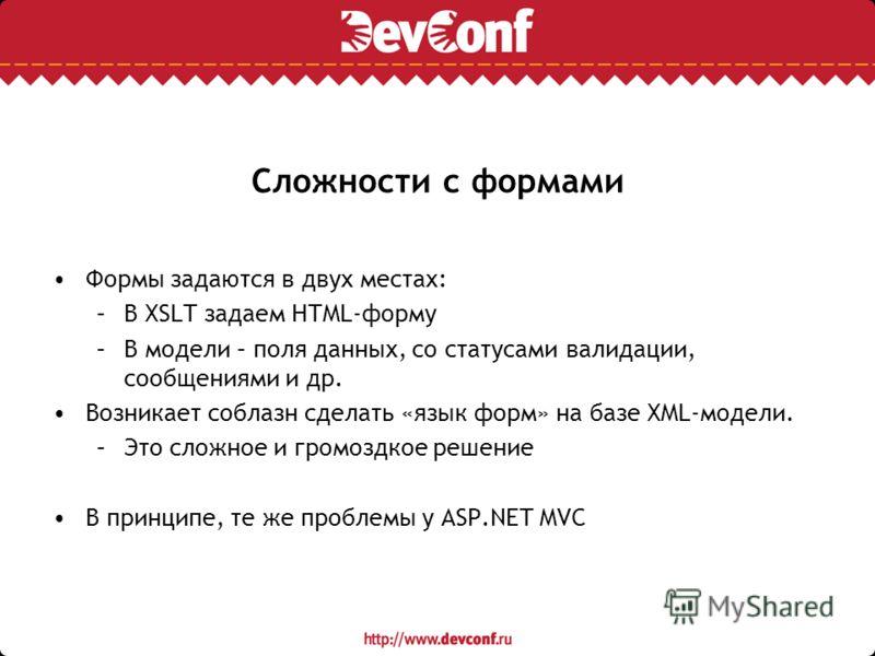 Сложности с формами Формы задаются в двух местах: –В XSLT задаем HTML-форму –В модели – поля данных, со статусами валидации, сообщениями и др. Возникает соблазн сделать «язык форм» на базе XML-модели. –Это сложное и громоздкое решение В принципе, те