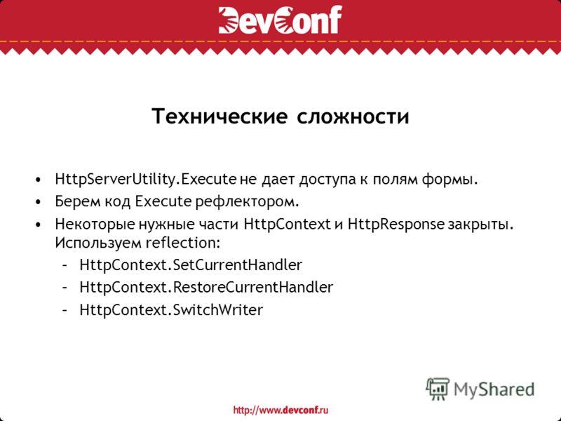 Технические сложности HttpServerUtility.Execute не дает доступа к полям формы. Берем код Execute рефлектором. Некоторые нужные части HttpContext и HttpResponse закрыты. Используем reflection: –HttpContext.SetCurrentHandler –HttpContext.RestoreCurrent