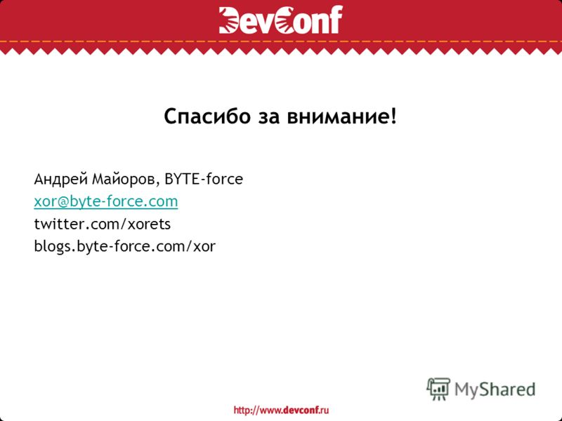 Спасибо за внимание! Андрей Майоров, BYTE-force xor@byte-force.com twitter.com/xorets blogs.byte-force.com/xor