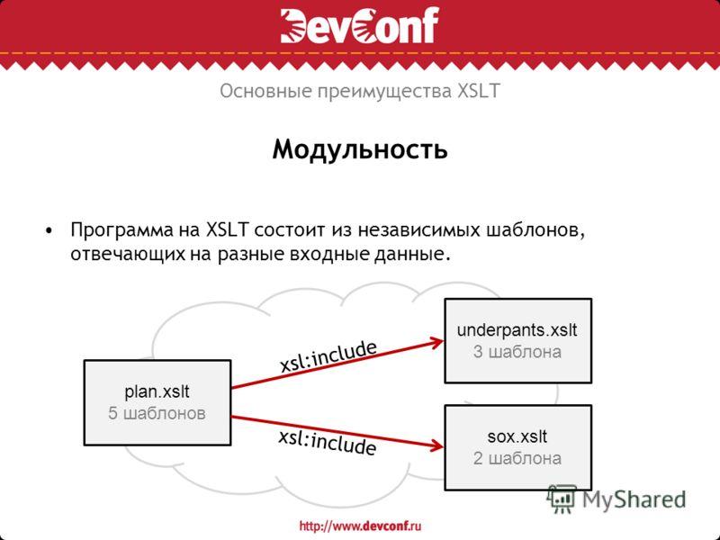 Модульность Программа на XSLT состоит из независимых шаблонов, отвечающих на разные входные данные. Основные преимущества XSLT plan.xslt 5 шаблонов underpants.xslt 3 шаблона sox.xslt 2 шаблона xsl:include