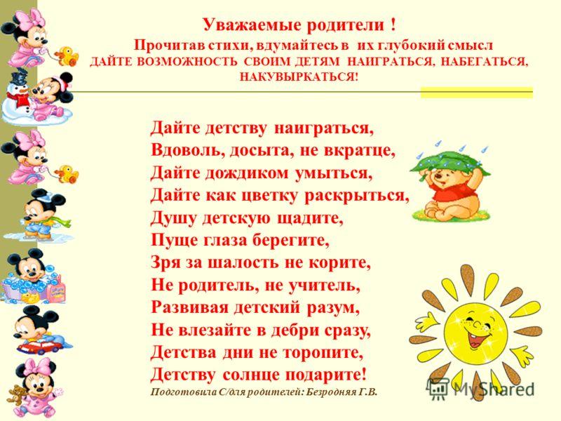 Уважаемые родители ! Прочитав стихи, вдумайтесь в их глубокий смысл ДАЙТЕ ВОЗМОЖНОСТЬ СВОИМ ДЕТЯМ НАИГРАТЬСЯ, НАБЕГАТЬСЯ, НАКУВЫРКАТЬСЯ! Дайте детству наиграться, Вдоволь, досыта, не вкратце, Дайте дождиком умыться, Дайте как цветку раскрыться, Душу