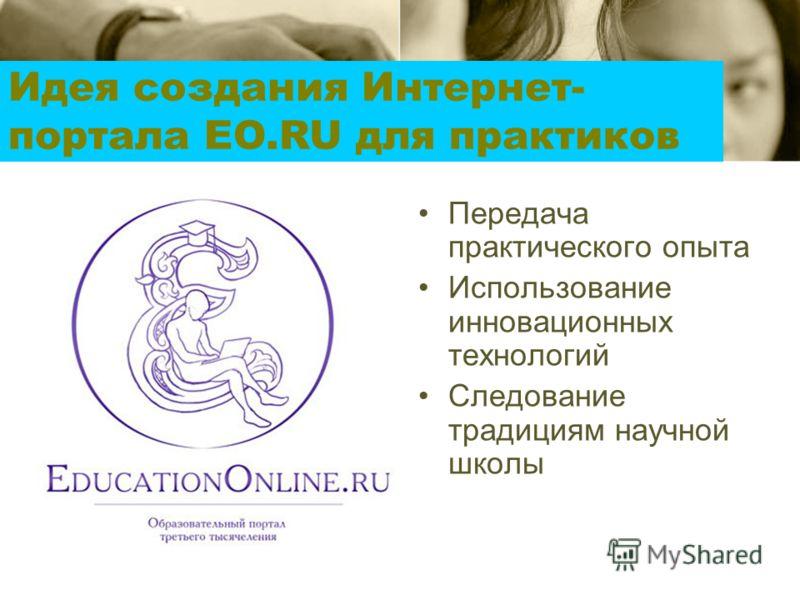Передача практического опыта Использование инновационных технологий Следование традициям научной школы Идея создания Интернет- портала EO.RU для практиков