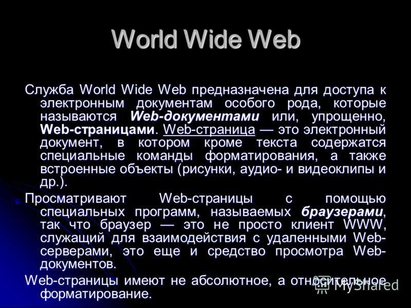 World Wide Web Служба World Wide Web предназначена для доступа к электронным документам особого рода, которые называются Web-документами или, упрощенно, Web-страницами. Web-страница это электронный документ, в котором кроме текста содержатся специаль