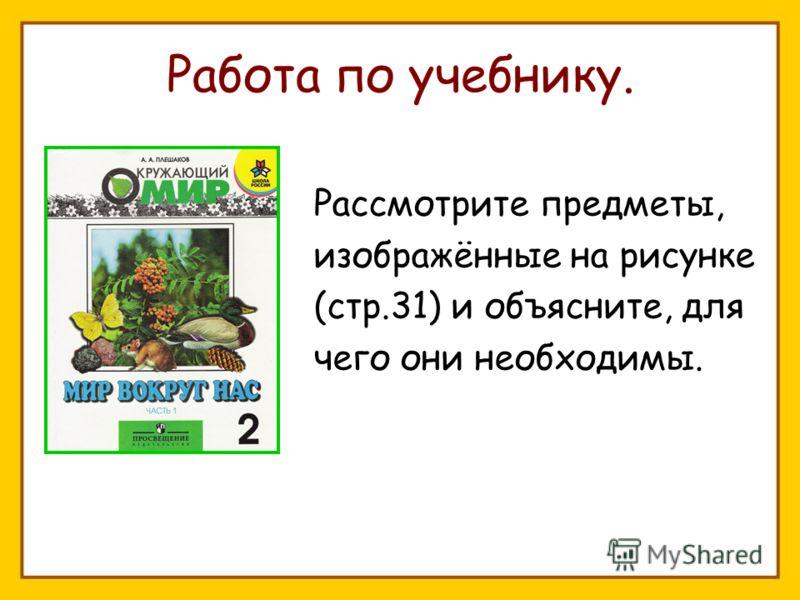 Работа по учебнику. Рассмотрите предметы, изображённые на рисунке (стр.31) и объясните, для чего они необходимы.