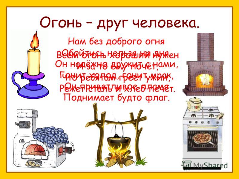 Нам без доброго огня Обойтись нельзя ни дня. Он надёжно дружит с нами, Гонит холод, гонит мрак, Он приветливое пламя Поднимает будто флаг. Огонь – друг человека. Всем огонь хороший нужен И за то ему почёт, Что ребятам греет ужин, Режет сталь и хлеб п