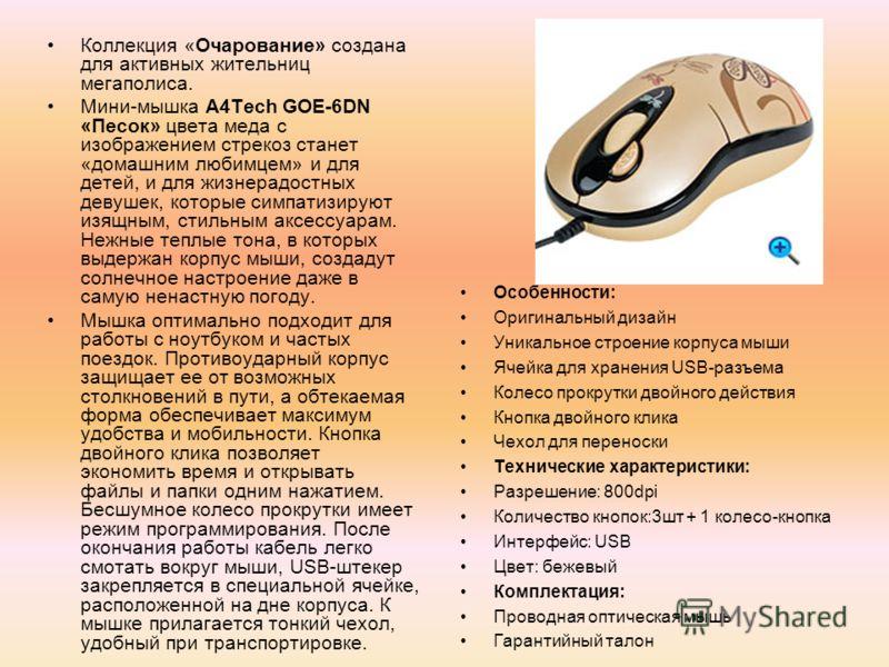 Коллекция «Очарование» создана для активных жительниц мегаполиса. Мини-мышка A4Tech GOE-6DN «Песок» цвета меда с изображением стрекоз станет «домашним любимцем» и для детей, и для жизнерадостных девушек, которые симпатизируют изящным, стильным аксесс