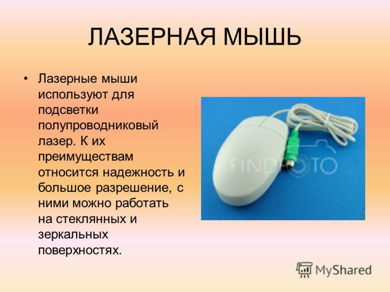 ЛАЗЕРНАЯ МЫШЬ Лазерные мыши используют для подсветки полупроводниковый лазер. К их преимуществам относится надежность и большое разрешение, с ними можно работать на стеклянных и зеркальных поверхностях.