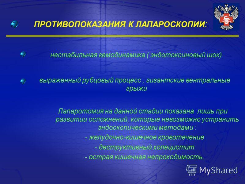 ПРОТИВОПОКАЗАНИЯ К ЛАПАРОСКОПИИ : нестабильная гемодинамика ( эндотоксиновый шок) выраженный рубцовый процесс, гигантские вентральные грыжи Лапаротомия на данной стадии показана лишь при развитии осложнений, которые невозможно устранить эндоскопическ