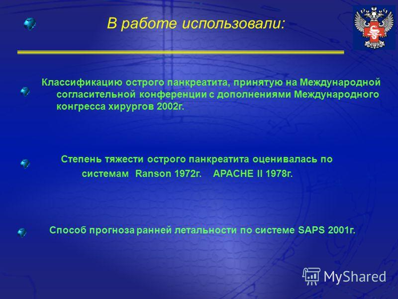В работе использовали: Классификацию острого панкреатита, принятую на Международной согласительной конференции с дополнениями Международного конгресса хирургов 2002г. Степень тяжести острого панкреатита оценивалась по системам Ranson 1972г. APACHE II