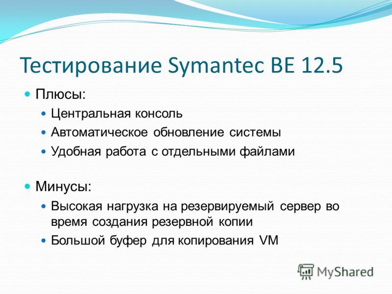 Тестирование Symantec BE 12.5 Плюсы: Центральная консоль Автоматическое обновление системы Удобная работа с отдельными файлами Минусы: Высокая нагрузка на резервируемый сервер во время создания резервной копии Большой буфер для копирования VM