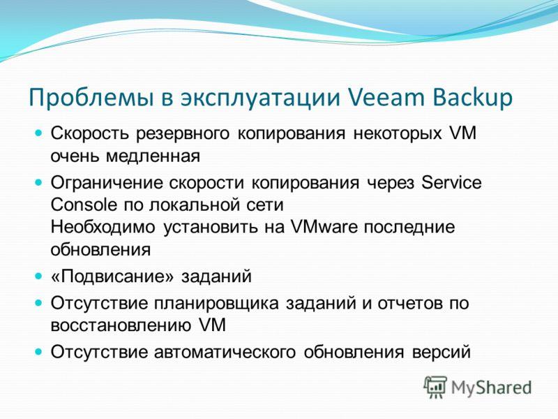 Проблемы в эксплуатации Veeam Backup Скорость резервного копирования некоторых VM очень медленная Ограничение скорости копирования через Service Console по локальной сети Необходимо установить на VMware последние обновления «Подвисание» заданий Отсут