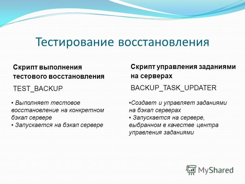 Тестирование восстановления Выполняет тестовое восстановление на конкретном бэкап сервере Запускается на бэкап сервере Создает и управляет заданиями на бэкап серверах Запускается на сервере, выбранном в качестве центра управления заданиями Скрипт вып