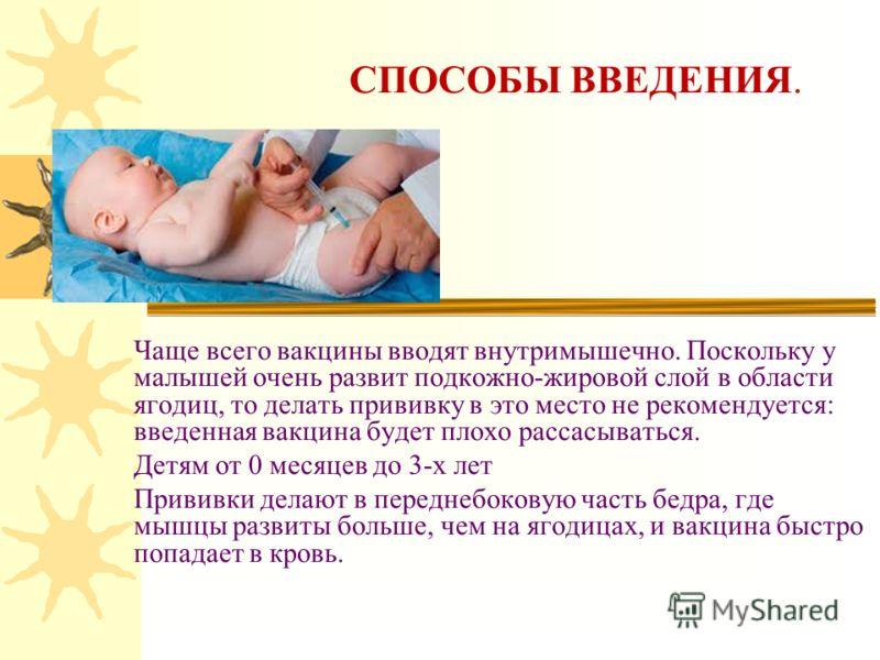 СПОСОБЫ ВВЕДЕНИЯ. Чаще всего вакцины вводят внутримышечно. Поскольку у малышей очень развит подкожно-жировой слой в области ягодиц, то делать прививку в это место не рекомендуется: введенная вакцина будет плохо рассасываться. Детям от 0 месяцев до 3-