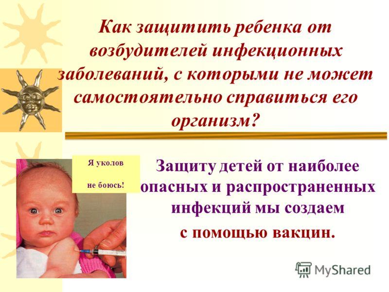 Как защитить ребенка от возбудителей инфекционных заболеваний, с которыми не может самостоятельно справиться его организм? Защиту детей от наиболее опасных и распространенных инфекций мы создаем с помощью вакцин. Я уколов не боюсь!