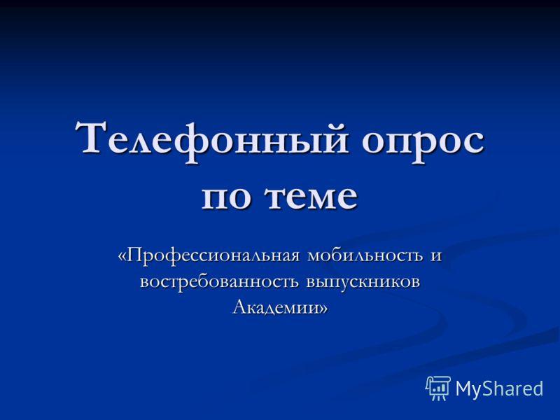 Телефонный опрос по теме «Профессиональная мобильность и востребованность выпускников Академии»