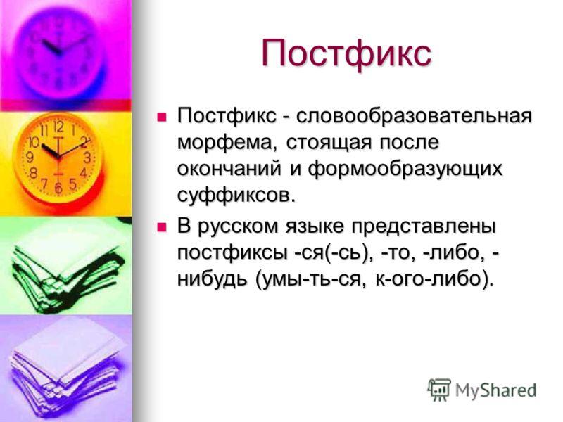 Постфикс Постфикс Постфикс - словообразовательная морфема, стоящая после окончаний и формообразующих суффиксов. Постфикс - словообразовательная морфема, стоящая после окончаний и формообразующих суффиксов. В русском языке представлены постфиксы -ся(-