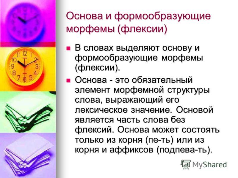 Основа и формообразующие морфемы (флексии) В словах выделяют основу и формообразующие морфемы (флексии). В словах выделяют основу и формообразующие морфемы (флексии). Основа - это обязательный элемент морфемной структуры слова, выражающий его лексиче